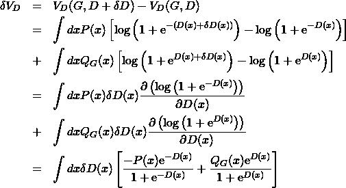 \begin{eqnarray*} \delta V_D &=& V_D(G,D+\delta D)-V_D(G,D) \nonumber \\ &=& \int dx P(x) \left[ \log{\left(1+{\rm e}^{-\left(D(x)+\delta D(x)\right)}}\right)} -\log{\left(1+{\rm e}^{-D(x)}}\right)} \right]\nonumber\\ &+& \int dx Q_G(x) \left[ \log{\left(1+{\rm e}^{D(x)+\delta D(x)}}\right)} -\log{\left(1+{\rm e}^{D(x)}}\right)} \right]\nonumber\\ &=& \int dx P(x)\delta D(x) \frac{ \partial \left( \log{ \left( 1+{\rm e}^{-D(x)} \right) } \right) } {\partial D(x)} \nonumber\\ &+& \int dx Q_G(x)\delta D(x) \frac{ \partial \left( \log{ \left( 1+{\rm e}^{D(x)} \right) } \right) } {\partial D(x)} \nonumber\\ &=& \int dx\delta D(x) \left[ \frac{-P(x){\rm e}^{-D(x)}}{1+{\rm e}^{-D(x)}} +\frac{Q_G(x){\rm e}^{D(x)}}{1+{\rm e}^{D(x)}} \right] \end{eqnarray*}