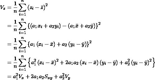 \begin{eqnarray*} \begin{split} V_{z}&=\frac{1}{n}\sum_{i=1}^{n}\left (z_{i}-\bar{z} \right )^2\\ &=\frac{1}{n}\sum_{i=1}^{n}\left \{ \left ( a_{1}x_{i}+a_{2}y_{i} \right )-\left ( a_{1}\bar{x}+a_{2}\bar{y} \right ) \right \}^2\\ &=\frac{1}{n}\sum_{i=1}^{n}\left \{ a_{1}\left ( x_{i}-\bar{x} \right )+a_{2}\left ( y_{i}-\bar{y} \right ) \right \}^2\\ &=\frac{1}{n}\sum_{i=1}^{n}\left \{ a_{1}^2\left ( x_{i}-\bar{x} \right )^2+2a_{1}a_{2}\left ( x_{i}-\bar{x} \right )\left ( y_{i}-\bar{y} \right )+a_{2}^2\left ( y_{i}-\bar{y} \right )^2 \right \}\\ &=a_{1}^2V_{x}+2a_{1}a_{2}S_{xy}+a_{2}^2V_{y} \end{split} \end{eqnarray*}