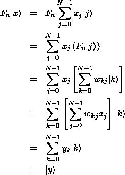 \begin{eqnarray*} F_n|x\rangle &=& F_n\sum_{j=0}^{N-1}x_j|j\rangle \ &=& \sum_{j=0}^{N-1}x_j\left(F_n|j\rangle\right) \ &=& \sum_{j=0}^{N-1}x_j\left[\sum_{k=0}^{N-1}w_{kj}|k\rangle\right] \ &=& \sum_{k=0}^{N-1}\left[\sum_{j=0}^{N-1}w_{kj}x_j\right]|k\rangle \ &=& \sum_{k=0}^{N-1}y_k|k\rangle \ &=& |y\rangle \end{eqnarray*}
