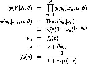 \begin{eqnarray*} p(Y|X,\theta)&=&\prod_{n=1}^N p(y_n|x_n,\alpha,\beta) \ p(y_n|x_n,\alpha,\beta) &=& {\rm Bern}(y_n|\nu_n) \ &=& \nu_n^{y_n}(1-\nu_n)^{(1-y_n)} \ \nu_n&=&f_s(z) \ z&=&\alpha+\beta x_n \ f_s(z)&=&\frac{1}{1+\exp{(-z)}} \end{eqnarray*}