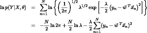 \begin{eqnarray*} \ln{p(Y|X,\theta)}&=&\sum_{n=1}^N\ln{\left\{\left(\frac{1}{2\pi}\right)^{1/2}\lambda^{1/2}\exp{\left[-\frac{\lambda}{2}\left(y_n-\vec{w}^{\;T}\vec{x}_n\right)^2\right]}\right\}}\\ &=&-\frac{N}{2}\ln{2\pi}+\frac{N}{2}\ln{\lambda}-\frac{\lambda}{2}\sum_{n=1}^{N}(y_n-\vec{w}^{\;T}\vec{x}_n)^2 \end{eqnarray*}
