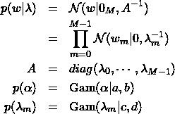 \begin{eqnarray*} p(w|\lambda)&=&\mathcal{N}(w|0_M,A^{-1})\\ &=&\prod_{m=0}^{M-1}\mathcal{N}(w_m|0,\lambda_m^{-1}) \\ A&=&diag(\lambda_0,\cdots,\lambda_{M-1}) \\ p(\alpha)&=&{\rm Gam}(\alpha|a,b) \\ p(\lambda_m)&=&{\rm Gam}(\lambda_m|c,d) \\ \end{eqnarray*}