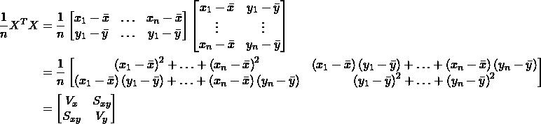 \begin{eqnarray*} \begin{split} \frac{1}{n}X^{T}X &= \frac{1}{n}\begin{bmatrix} x_{1}-\bar{x} &\hdots  &x_{n}-\bar{x} \\ y_{1}-\bar{y} &\hdots  &y_{1}-\bar{y} \end{bmatrix} \begin{bmatrix} x_{1}-\bar{x} &y_{1}-\bar{y}\\ \vdots&\vdots \\ x_{n}-\bar{x} &y_{n}-\bar{y} \end{bmatrix}\\ &=\frac{1}{n}\begin{bmatrix} \left ( x_{1}-\bar{x} \right )^{2}+\hdots+\left ( x_{n}-\bar{x} \right )^{2} &\left ( x_{1}-\bar{x} \right )\left ( y_{1}-\bar{y} \right )+\hdots+\left ( x_{n}-\bar{x} \right )\left ( y_{n}-\bar{y} \right ) \\ \left ( x_{1}-\bar{x} \right )\left ( y_{1}-\bar{y} \right )+\hdots+\left ( x_{n}-\bar{x} \right )\left ( y_{n}-\bar{y} \right ) & \left ( y_{1}-\bar{y} \right )^{2}+\hdots+\left ( y_{n}-\bar{y} \right )^{2} \end{bmatrix}\\ &=\begin{bmatrix} V_{x} & S_{xy}\\ S_{xy} & V_{y} \end{bmatrix} \end{split} \nonumber\end{eqnarray}