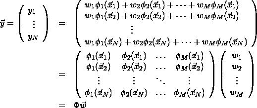 \begin{eqnarray*} \vec{y}= \left( \begin{array}{l} y_1\\ \;\;\vdots \\ y_N \end{array} \right) &=& \left( \begin{array}{l} w_1\phi_1(\vec{x}_1)+w_2\phi_2(\vec{x}_1)+\cdots+w_M\phi_M(\vec{x}_1)\\ w_1\phi_1(\vec{x}_2)+w_2\phi_2(\vec{x}_2)+\cdots+w_M\phi_M(\vec{x}_2)\\ \hspace{2cm}\vdots \\ w_1\phi_1(\vec{x}_N)+w_2\phi_2(\vec{x}_N)+\cdots+w_M\phi_M(\vec{x}_N)\\ \end{array} \right) \\ &=& \left( \begin{array}{cccc} \phi_1(\vec{x}_1) & \phi_2(\vec{x}_1) & \ldots & \phi_M(\vec{x}_1) \\ \phi_1(\vec{x}_2) & \phi_2(\vec{x}_2) & \ldots & \phi_M(\vec{x}_2) \\ \vdots & \vdots & \ddots & \vdots \\ \phi_1(\vec{x}_N) & \phi_2(\vec{x}_N) & \ldots & \phi_M(\vec{x}_N) \\ \end{array} \right) \left( \begin{array}{c} w_1 \\ w_2 \\ \vdots \\ w_M \end{array} \right)\\ &=& \Phi\vec{w} \end{eqnarray*}