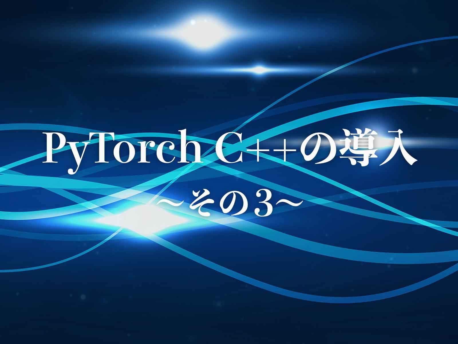 PyTorch C++の導入〜その3〜
